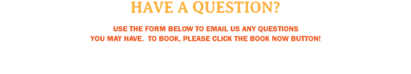 HAVE A QUESTION? USE THE FORM BELOW TO EMAIL US ANY QUESTIONS YOU MAY HAVE. TO BOOK, PLEASE CLICK THE BOOK NOW BUTTON!
